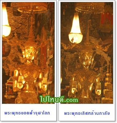 พระพุทธยอดฟ้าจุฬาโลก และพระพุทธเลิศหล้านภาลัย พระพุทธรูปที่รัชกาลที่ ๓ ทรงสร้างอุทิศให้กับรัชกาลที่ ๑ และ ๒ ศิลปะรัตนโกสินทร์ ปางห้ามสมุทร สูง ๓ เมตร ทรงเครื่องต้นพระจักรพรรดิราช เป็นพระพุทธรูปสำริดหุ้มทองคำลงยาราชาวดี เครื่องต้นประดับเนาวรัตน์ ใช้ทองคำเท่ากับทองที่หุ้มพระศรีสรรเพชญ ในสมัยอยุธยา